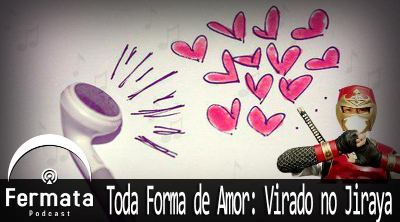 Vitrine Jiraya - Fermata Podcast #76 - Toda Forma de Amor: Virado no Jiraya