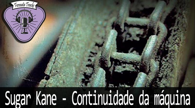 Vitrine Sugar Kane - Fermata Tracks #123 - Sugar Kane - Continuidade da Máquina