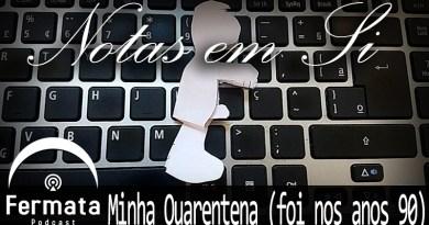 Vitrine MinhaQuarentena - Fermata Podcast – Notas em Si – Minha Quarentena (foi nos anos 90)