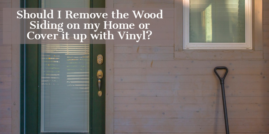 Should I Remove the Wood Siding or Cover it Up With Vinyl Siding?