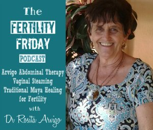 FFP 018 | Arvigo Abdominal Therapy | Vaginal Steaming | Traditional Maya healing for Fertility and Menstrual Cycle Irregularities| Dr Rosita Arvigo