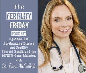 FFP 045 | Autoimmune Disease and Fertility | Thyroid Health | MTHFR Gene Mutation | Dr. Fiona McCulloch