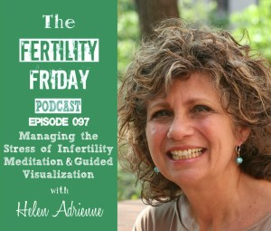 FFP 097 | Managing the Stress of Infertility | The Physiology of Stress | Meditation & Guided Visualization | Hypnotherapy | Mind + Body Stress Reduction | Helen Adrienne