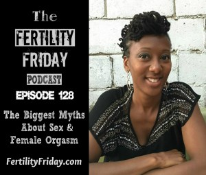 FFP 128 | The Biggest Myths About Sex and Female Orgasm | 5 Practical Ways To Have Better Sex | The Key To Orgasms During Sex | Sex & Fertility Awareness | Lisa | Fertility Friday