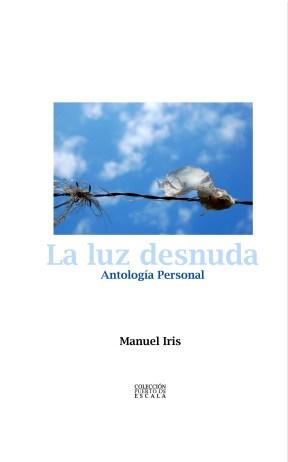 """La antología poética """"LA LUZ DESNUDA"""" del poeta mexicano Manuel Iris. La fotografía que ilustra la portada es del zuliano Federman Parra"""