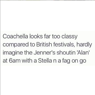 "Image may contain: text that says ""Coachella looks far too classy compared to British festivals, hardly imagine the Jenner's shoutin 'Alan' at 6am with a Stella n a fag on go"""