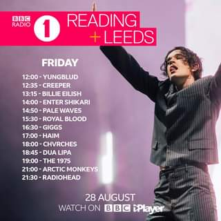 "May be an image of text that says ""BBC RADIO 1 READING LEEDS FRIDAY 12:00- -YUNGBLUD 12:35 -CREEPER 13:15 BILLIE EILISH 14:00- ENTER SHIKARI 14:50 WAVES -ROYAL BLOOD GIGGS 17:00-HAIN -HAIM 18:00- CHVRCHES 18:45 DUA LIPA 19:00 THE 1975 21:00 ARCTIC MONKEYS 30-RADIOHEAD 28 AUGUST WATCH ON BBC iPlayer"""