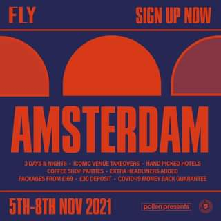 """May be an image of text that says """"FLY SIGN UP NOW AMSTERDAM 3DAYS NIGHTS ICONIC VENUE TAKEOVERS HAND PICKED HOTELS COFFEE SHOP PARTIES EXTRAHEADLINERS ADDED PACKAGES FROM £30 DEPOSIT OVID-19 MONEY BACK GUARANTEE 5TH-8TH NOV 2021 pollen presents"""""""
