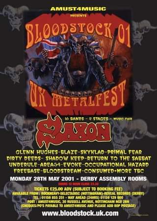 """May be an image of text that says """"AMUST4MUSIC PRESENTS BLOODSTOCK 01 UK WETALFEST 16 BANDS STAGES MUSIC FAIR GLENN HUGHES BLAZE SKYKLAD PRMAL FEAR DIRTY DEEDS- SHADOW -RETURN το THE SABBAT UNDERULE VOKE-OCCUPATIONAL HAZARD FREEBASE BLOODSTREAM CONSUMED+MORE TBC MONDAY 28TH MAY 2001 DERBY ASSEMBLY ROOMS DOORS TICKETS £25.00 ADV (SUBJECT TO BOOKING FEE) AVAILABLE FROM: ROCKHEAVY-SELECTADISC (NOTTINGHAM) REVEAL RECORDS (DERBY) TEL 01159 855 251 AHEAD (24HRS) 01159 129 000 POST AMUST4MUSIC,30 RUSSELL AVENUE, NOTTINGHAM NG8 28N (CHEQUES/PO'S PAYABLE TO AMUST4MUSIC PLEASE ADD POSTAGE) www.bloodstock.uk.com"""""""
