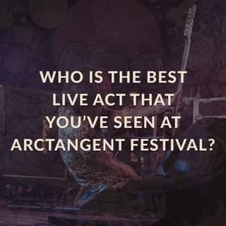 """May be an image of text that says """"WHO IS THE BEST LIVE ACT THAT YOU'VE SEEN AT ARCTANGENT FESTIVAL?"""""""