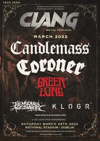"""May be an image of text that says """"YEAR ZERO FACEBOOK.COM/CLANGMETALFESTI @CLANGMETALFESTIVAL  #CLANG2022 CLANG METAL FESTIVAL MARCH 2022 Candlemass Coroner GREEI LONG [MORE BANDS BE CONFIRMED SOON] KLOGR * EXCLUSI VE IRISH PERFORMANCE SATURDAY MARCH 26TH 2022 NATIONAL STADIUM DUBLIN TICKET SALE (INC BOOKINGFE existing tickets remair valid. FROM"""""""