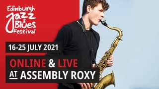 """May be an image of 1 person, saxophone and text that says """"Edinburgh Jue Blues XZ之 Festival + 16-25 JULY 2021 ONLINE & LIVE AT ASSEMBLY ROXY"""""""