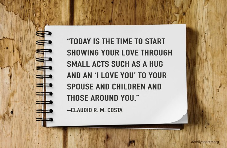 """Today is the time to start showing your love through small acts such as a hug and an 'I love you' to your spouse and children and those around you."""