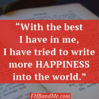 "With the best that I have in me, I have tried to write more Happiness into the world."" Frances Hodgson Burnett"
