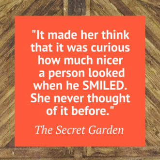 """It made her think that it was curious how much nicer a person looked when he Smiled. She never thought it before."" The Secret Garden"