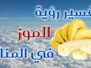 تفسير رؤيا الموز في المنام