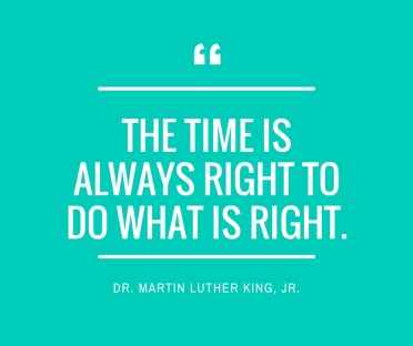 -The time is always right to do what is right.-
