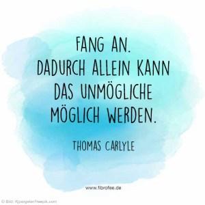 Fang an. Dadurch allein kann das Unmögliche möglich werden. Thomas Carlyle