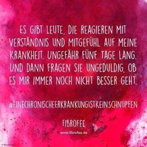 """Zitat vor rosa Wasserfarben-Hintergrund: """"Es gibt Leute, die reagieren mit Verständnis und Mitgefühl auf meine Krankheit. Ungefähr fünf Tage lang. Und dann fragen sie ungeduldig, ob es mir immer noch nicht besser geht"""" #einechronischeerkrankungistkeinschnupfen - www.fibrofee.de"""