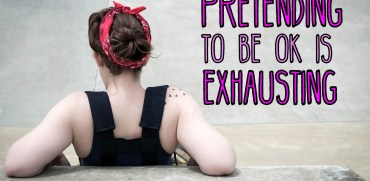 Pretending To Be Ok Is Exhausting