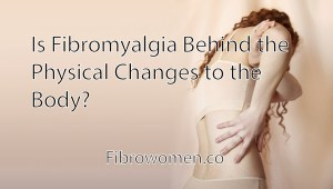 Read more about the article Is Fibromyalgia Behind the Physical Changes to the Body?