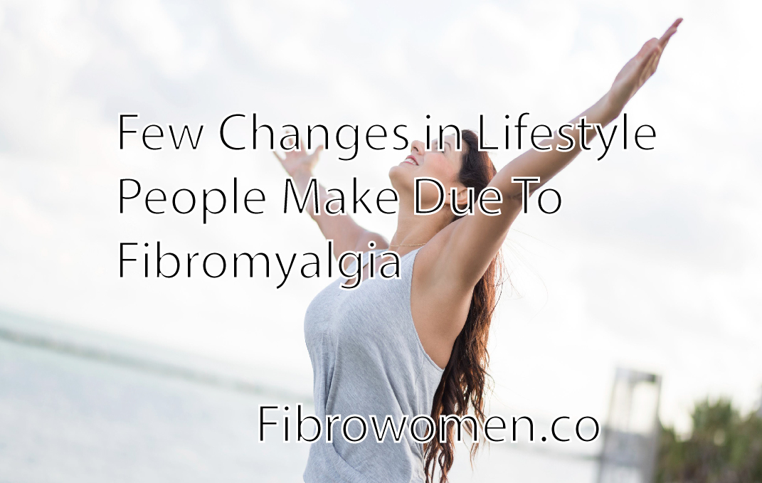 Few Changes in Lifestyle People Make Due To Fibromyalgia