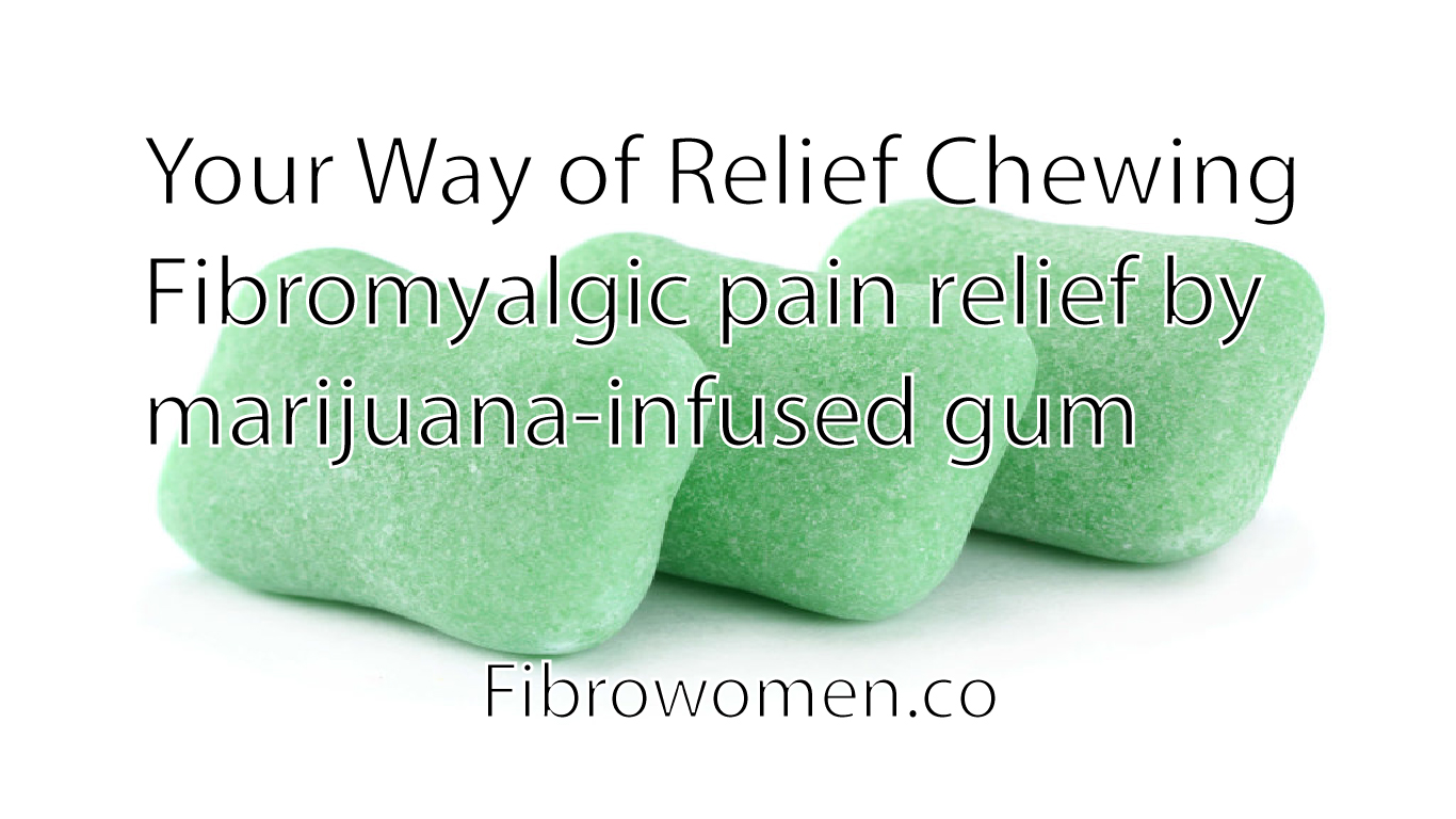 You are currently viewing Your Way of Relief Chewing? Fibromyalgic pain relief by marijuana-infused gum