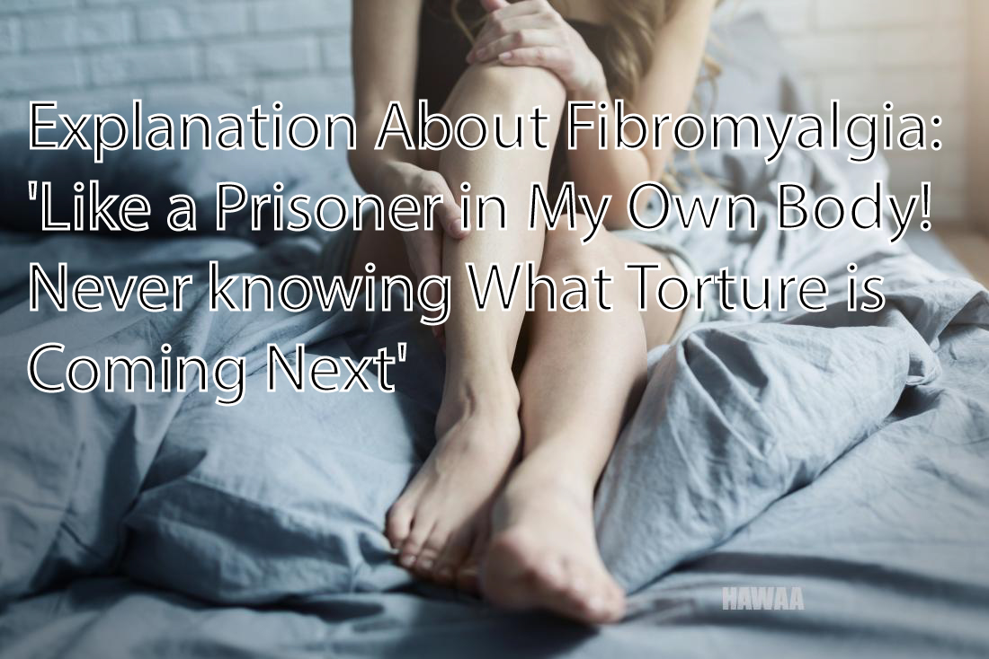 Explanation About Fibromyalgia: 'Like a Prisoner in My Own Body! Never knowing What Torture is Coming Next'