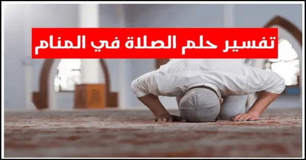 تفسير حلم الصلاة في المنام للعزباء والمتزوجة والحامل في