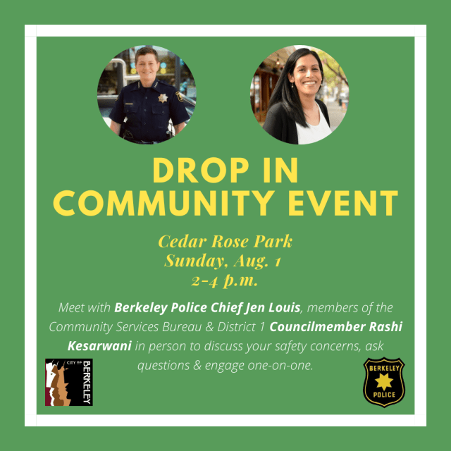 Drop-in community event. Cedar Rose Park: Sunday, Aug 1, 2pm-4pm. With Berkeley Police Chief Jen Louis, members of the Community Services Bureau and Councilmember Kesarwani to discuss safety concerns, ask questions, and engage one on one.