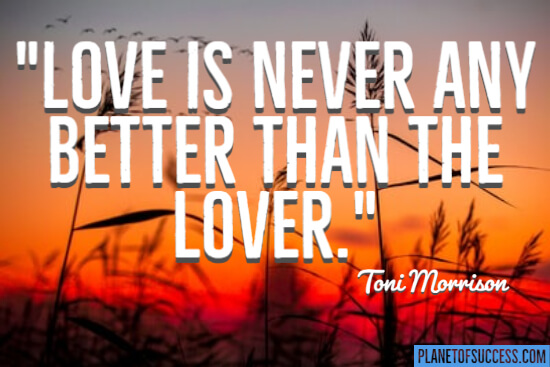 Love is never any better than the lover