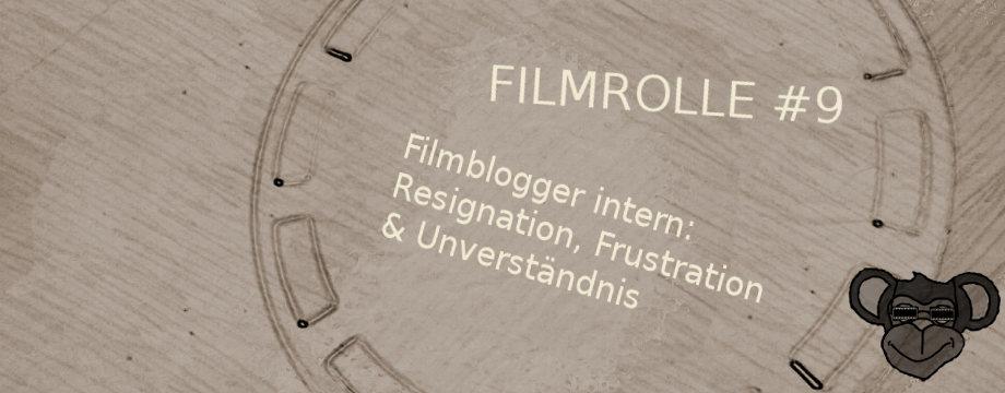 Filmrolle #9: Filmblogger intern - Resignation, Frustration & Unverständnis