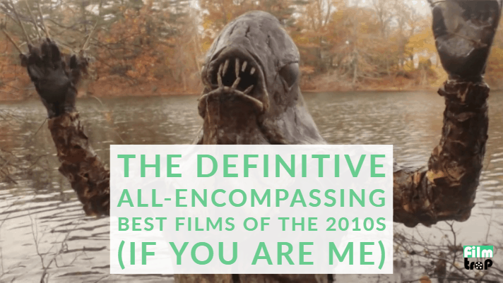 The Definitive All-Encompassing Best Films of the 2010's (If You Are Me)