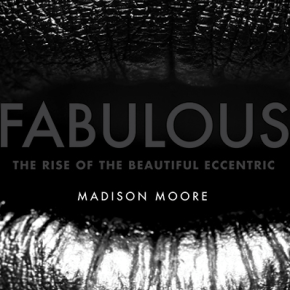 """You Are A Star And You Only Happen Once: madison moore's """"Fabulous: The Rise of the Beautiful Eccentric"""""""