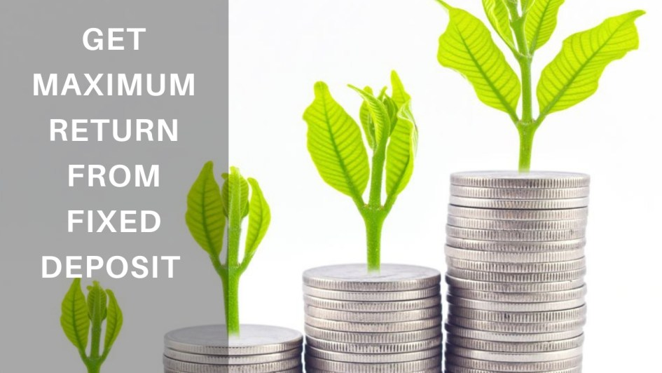 How to Get Maximum Return from Fixed Deposit?