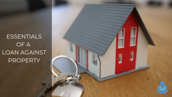 Essentials of a Loan against Property - Why should You go for it?