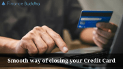 Smooth way of closing your Credit Card