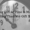 Your Gift of Time is More Rewarding Than the Gift You Buy