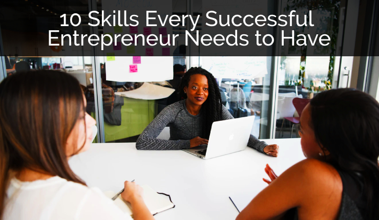 10 Skills Every Successful Entrepreneur Needs to Have