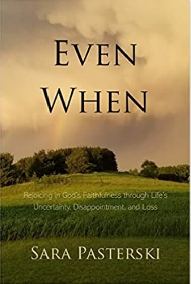 Even When Book Review. Rejoicing in God's Faithfulness through Life's Uncertainty, Disappointment, and Loss. Christian nonfiction book. Author Sara Pasterski. Christian Book Reviewer Shirley Alarie.