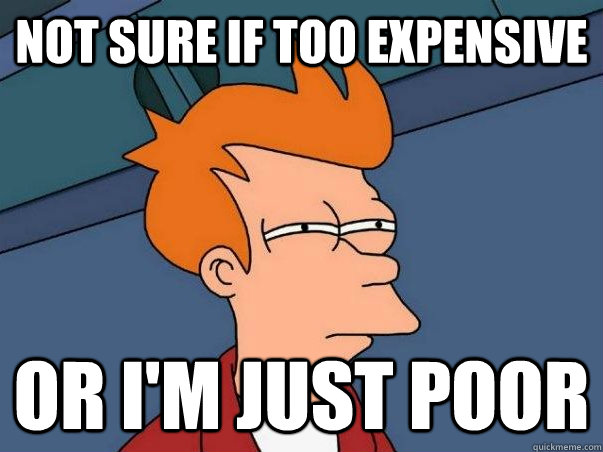 not sure if too expensive or I'm just poor