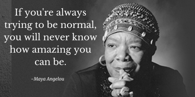 maya angelou if you're always trying to be normal you will never know how amazing you can be.