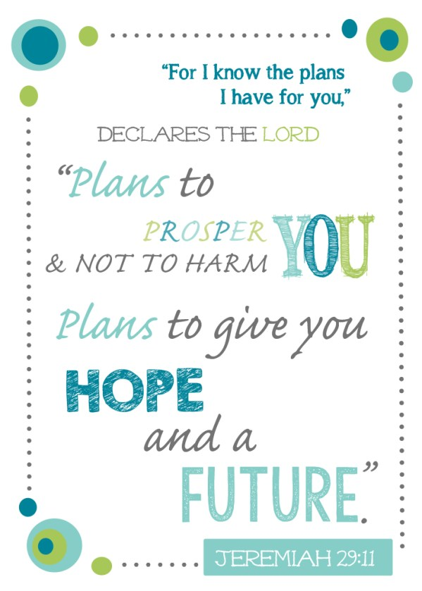 For I know the plans I have for you declares the Lord...Jeremiah 29:11