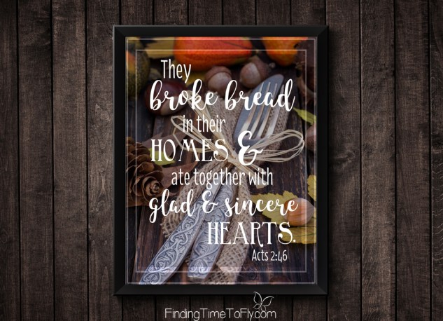 I love this verse! It's perfect for fall and Thanksgiving. Acts 2:46 They broke bread in their homes and ate together with glad and sincere hearts.