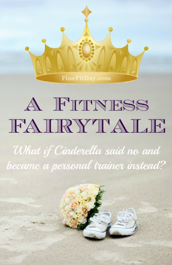 A Fitness Fairytale - Cinderella Revisited. What if Cinderella said no to the Prince and became a personal trainer instead? This is so funny - I don't blame her for choosing her workout over a date!