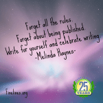 Forget all the rules. Forget about being published. Write for yourself and celebrate writing. - Melinda Haynes