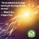 The true alchemists do not change lead into gold; they change the world into words - William H. Gass