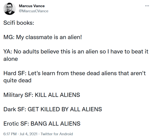 """Tweet by Marcus Vance (@MarcusCVance) from July 4, 2021.  """"Scifi books:  MG: My classmate is an alien!  YA: No adults believe this is an alien so I have to beat it alone  Hard SF: Let's learn from these dead aliens that aren't quite dead  Military SF: KILL ALL ALIENS  Dark SF: GET KILLED BY ALL ALIENS  Erotic SF: BANG ALL ALIENS"""""""