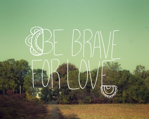 be brave for love