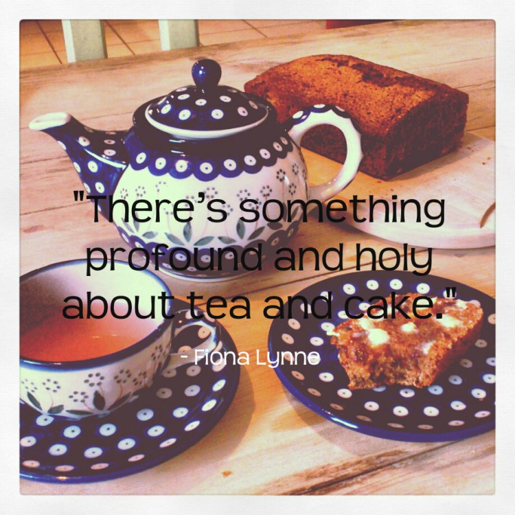 """There's something profound and holy about tea and cake."" Fiona Lynne"